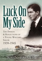 Luck on My Side: The Diaries and Reflections of a Young Wartime Sailor 1939-1945 by John Palmer