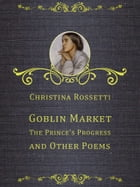 Goblin Market, The Prince's Progress, and Other Poems by Christina Rossetti