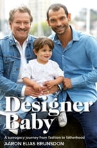 Designer Baby: A Surrogacy Journey from Fashion to Fatherhood by Aaron Elias Brunsdon