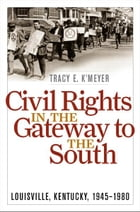 Civil Rights in the Gateway to the South: Louisville, Kentucky, 1945-1980 by Tracy E. K'Meyer