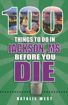 100 Things to Do in Jackson, MS Before You Die by Natalie West