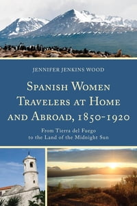 Spanish Women Travelers at Home and Abroad, 1850–1920: From Tierra del Fuego to the Land of the…
