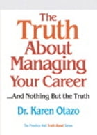 The Truth About Managing Your Career: ...and Nothing But the Truth by Karen Otazo