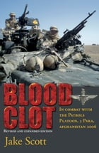 Blood Clot: In Combat with the Patrols Platoon, 3 Para, Afghanistan 2006 by Jake Scott