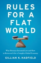 Rules for a Flat World: Why Humans Invented Law and How to Reinvent It for a Complex Global Economy by Gillian Hadfield
