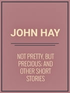 Not Pretty, but Precious; And Other Short Stories by John Hay