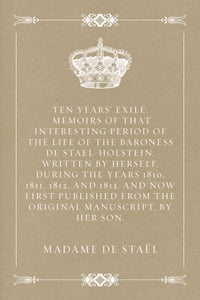 Ten Years' Exile: Memoirs of That Interesting Period of the Life of the Baroness De Stael-Holstein…