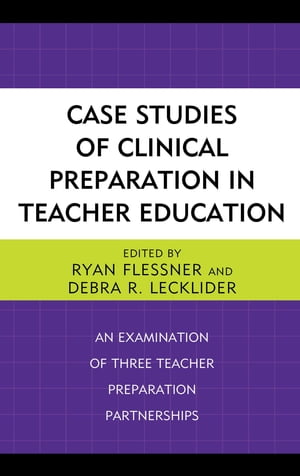 Case Studies of Clinical Preparation in Teacher Education: An Examination of Three Teacher Preparation Partnerships by Ryan Flessner