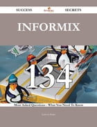 Informix 134 Success Secrets - 134 Most Asked Questions On Informix - What You Need To Know
