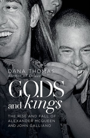 Gods and Kings The Rise and Fall of Alexander McQueen and John Galliano