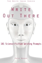 Write Out There: 101 Science Fiction Writing Prompts by Kate Krake