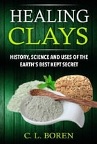 Healing Clays: History, Science and Uses of the Earth's Best Kept Secret by C. L. Boren