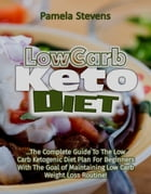 Low Carb Keto Diet: The Complete Guide to the Low Carb Ketogenic Diet Plan for Beginners With The Goal of Maintaining Low Carb Weight Loss Routine! by Pamela Stevens