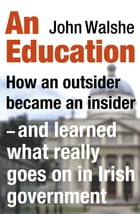 An Education: How an outsider became an insider - and learned what really goes on in Irish government by John Walshe
