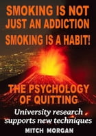 Smoking Is Not Just An Addiction Smoking Is A Habit! The Psychology Of Quitting Gradually by Mitch Morgan