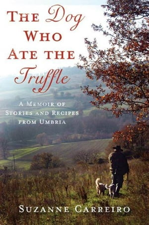 The Dog Who Ate the Truffle A Memoir of Stories and Recipes from Umbria