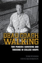 Dead Coach Walking: Tom Penders Surviving and Thriving in College Hoops by Tom Penders