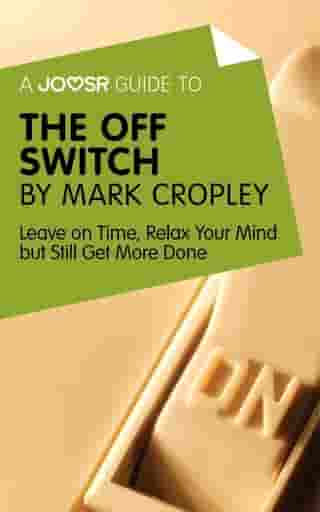 A Joosr Guide to... The Off Switch by Mark Cropley: Leave on Time, Relax Your Mind but Still Get More Done