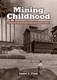 Mining Childhood: Growing Up in Butte, Montana, 1900-1960