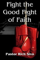 FIGHT THE GOOD FIGHT OF FAITH by Pastor Rich Sivo