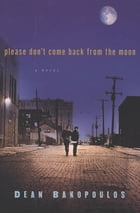 Please Don't Come Back from the Moon: A Novel by Dean Bakopoulos