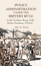 Police Administration Under The British Rule: In the Northern Range of the Madras Presidency 1924-47 by Dr. B. Roja
