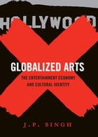 Globalized Arts: The Entertainment Economy and Cultural Identity by J. P. Singh