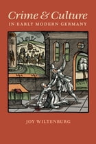 Crime and Culture in Early Modern Germany by Joy Wiltenburg
