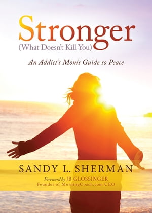 Stronger: (What Doesn't Kill You) An Addict's Mom's Guide to Peace by Sandy L. Sherman
