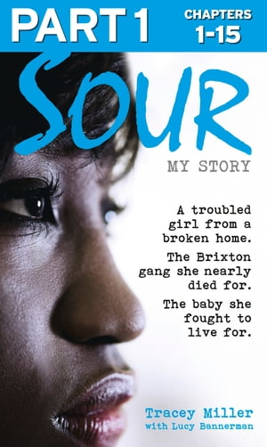 Sour: My Story - Part 1 of 3: A troubled girl from a broken home. The Brixton gang she nearly died for. The baby she fought to live for. by Tracey Miller