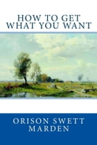How to Get What You Want by Orison Swett Marden