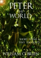 Peter - The World: Short Poems & Tiny Thoughts by William O'Brien