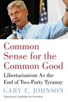 Common Sense for the Common Good: Libertarianism As the End of Two-Party Tyranny by Gary E Johnson