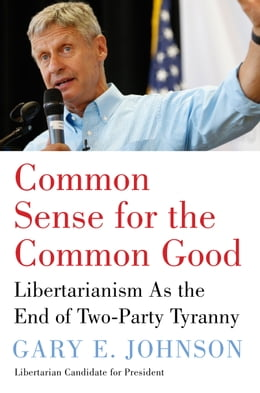 Book Common Sense for the Common Good: Libertarianism As the End of Two-Party Tyranny by Gary E. Johnson