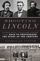 Shooting Lincoln: Mathew Brady, Alexander Gardner, and the Race to Photograph the Story of the…