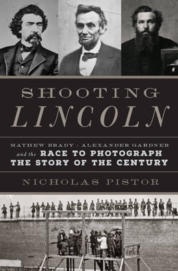 Book Shooting Lincoln: Mathew Brady, Alexander Gardner, and the Photographs That Electrified a Nation by Nicholas Pistor