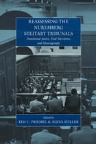 Reassessing the Nuremberg Military Tribunals: Transitional Justice, Trial Narratives, and Historiography by Kim C. Priemel