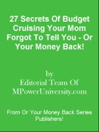 27 Secrets Of Budget Cruising Your Mom Forgot To Tell You - Or Your Money Back! by Editorial Team Of MPowerUniversity.com