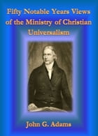 Fifty Notable Years Views of the Ministry of Christian Universalism by John G. Adams