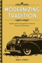 Modernizing Tradition: Gender and Consumerism in Interwar France and Germany by Adam C. Stanley