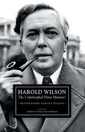 Harold Wilson The Unprincipled Prime Minister?: A Reappraisal of Harold Wilson