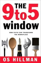 The 9 to 5 Window: How Faith Can Transform the Workplace by Os Hillman