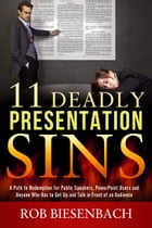 11 Deadly Presentation Sins: A Path to Redemption for Public Speakers, PowerPoint Users and Anyone Who Has to Get Up and Talk in  by Rob Biesenbach