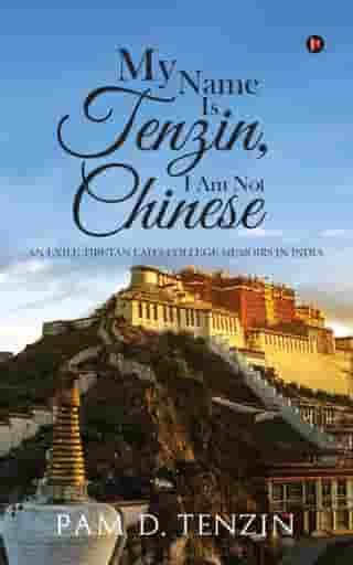 My Name Is Tenzin, I Am Not Chinese: An Exile Tibetan Lad's College Memoirs in India by Pam D.Tenzin
