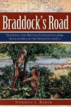 Braddock's Road: Mapping the British Expedition from Alexandria to the Monongahela by Norman L. Baker