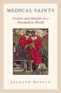 Medical Saints: Cosmas and Damian in a Postmodern World: Cosmas and Damian in a Postmodern World