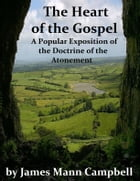 The Heart of the Gospel: A Popular Exposition of the Doctrine of the Atonement by James Mann Campbell