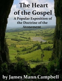 The Heart of the Gospel: A Popular Exposition of the Doctrine of the Atonement