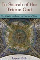 In Search of the Triune God: The Christian Paths of East and West by Eugene Webb