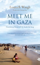 Meet Me in Gaza: Uncommon Stories of Life inside the Strip by Louisa B. Waugh